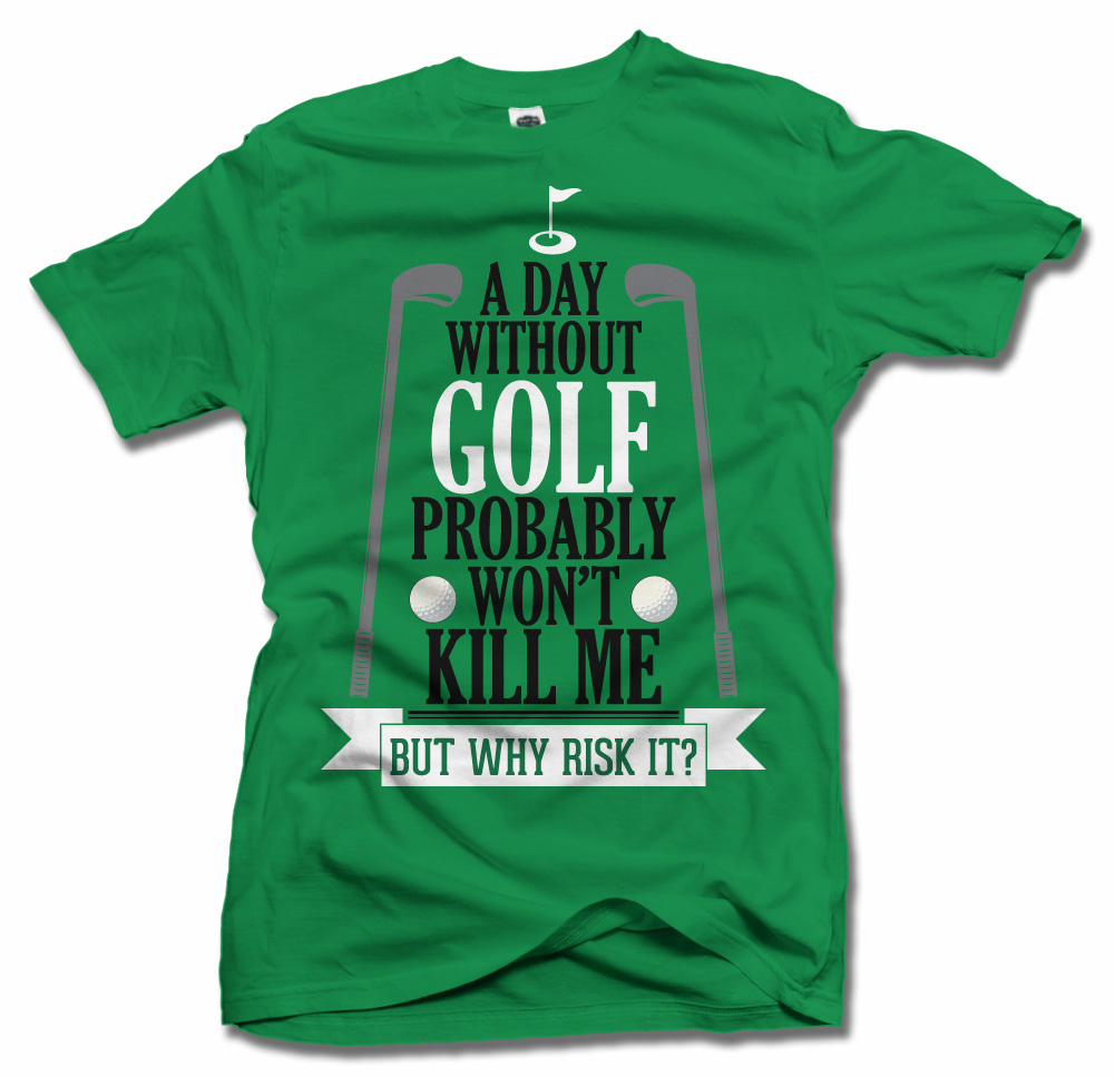 A DAY WITHOUT GOLF PROBABLY WON'T KILL ME BUT WHY RISK IT? Model