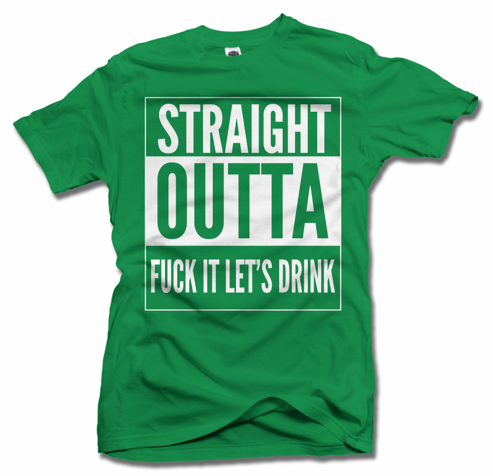 STRAIGHT OUTTA FUCK IT LET'S DRINK ST. PATRICK'S DAY T-SHIRT Model