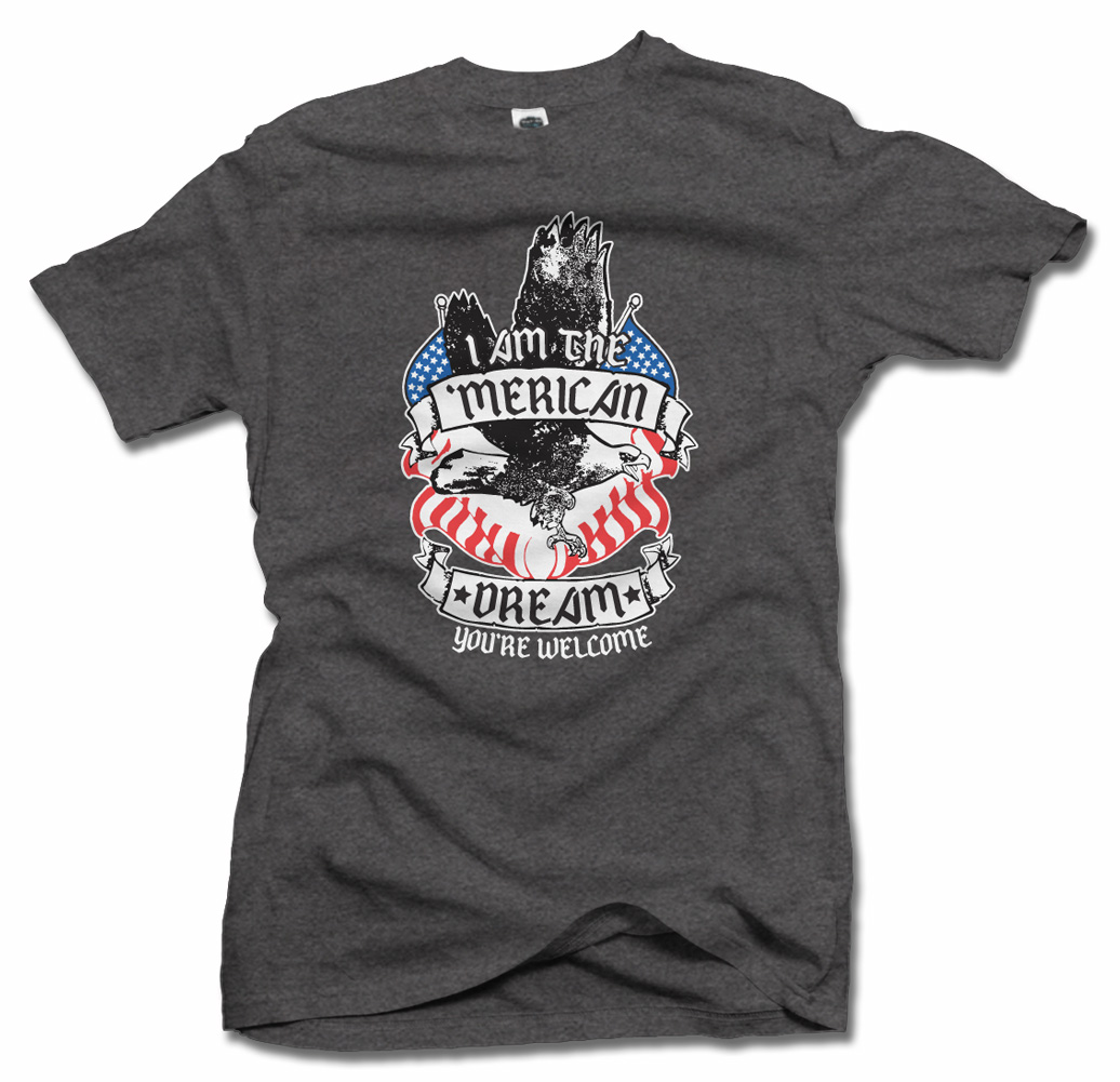 I AM THE 'MERICAN DREAM YOU'RE WELCOME FUNNY AMERICA T-SHIRT Model