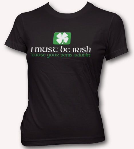 I MUST BE IRISH CAUSE YOUR PENIS IS DUBLIN T-SHIRT Model