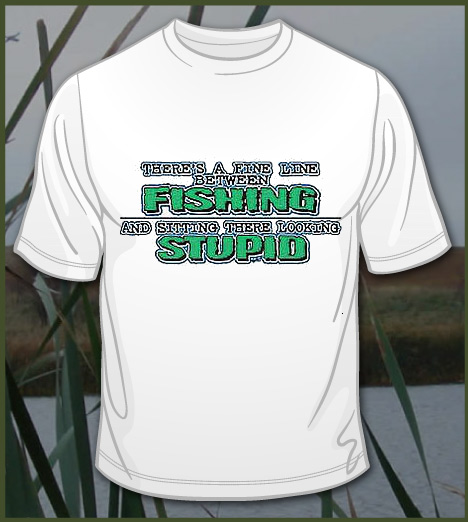 THERE'S A FINE LINE BETWEEN FISHING AND LOOKING STUPID Model